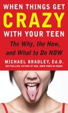 When Things Get Crazy with Your Teen: The Why, the How, and What to do Now ebook by Mike Bradley