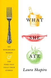 What She Ate - Six Remarkable Women and the Food That Tells Their Stories ebook by Laura Shapiro