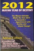 2012 Mayan Year of Destiny ebook by Adrian Gilbert