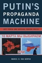 Putin's Propaganda Machine - Soft Power and Russian Foreign Policy ebook by Marcel H. Van Herpen