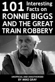 101 Interesting Facts on Ronnie Biggs and the Great Train Robbery ebook by Mike Gray