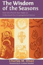 The Wisdom of the Seasons - How the Church Year Helps Us Understand Our Congregational Stories ebook by Charles M. Olsen