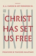 Christ Has Set Us Free - Preaching and Teaching Galatians ebook by D. A. Carson, Jeff Robinson Sr., Sanders L. Wilson,...