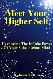Meet Your Higher Self: Harnessing The Infinite Power Of Your Subconscious Mind ebook by Kenneth McRae
