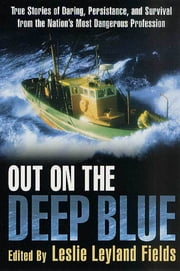 Out on the Deep Blue - True Stories of Daring, Persistence, and Survival from the Nation's Most Dangerous Profession ebook by Leslie Leyland Fields