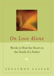 On Love Alone - Words to Heal the Heart on the Death of a Father ebook by Lazear, Jonathon