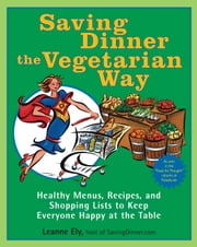 Saving Dinner the Vegetarian Way - Healthy Menus, Recipes, and Shopping Lists to Keep Everyone Happy at the Table ebook by Leanne Ely