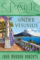 SPQR XI: Under Vesuvius - A Mystery eBook by John Maddox Roberts