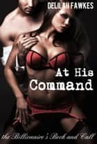 At His Command: The Billionaire's Beck and Call ebook by Delilah Fawkes