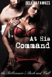 At His Command: The Billionaire's Beck and Call - Part 3 ebooks by Delilah Fawkes