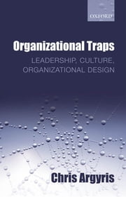 Organizational Traps : Leadership Culture Organizational Design - Leadership, Culture, Organizational Design ebook by Chris Argyris