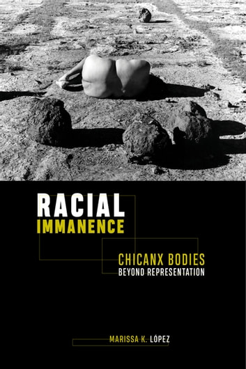 Racial Immanence - Chicanx Bodies beyond Representation ebook by Marissa K. López