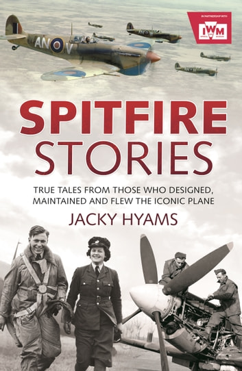 Spitfire Stories - True Tales from Those Who Designed, Maintained and Flew the Iconic Plane ebook by Jacky Hyams