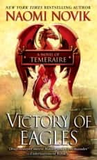 Victory of Eagles - A Novel of Temeraire ebook by Naomi Novik