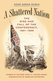 A Shattered Nation - The Rise and Fall of the Confederacy, 1861-1868 ebook by Anne Sarah Rubin