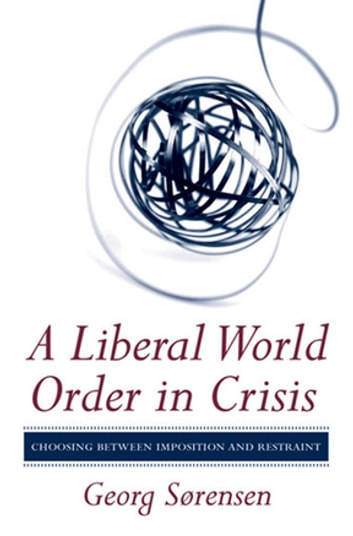 A Liberal World Order in Crisis - Choosing between Imposition and Restraint ebook by Georg Sørensen