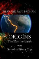 ORIGINS - Day The Earth was Smashed like a Cup ebook by Bernard Paul Badham