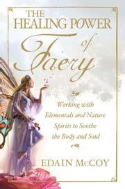 The Healing Power of Faery: Working with Elementals and Nature Spirits to Soothe the Body and Soul ebook by McCoy, Edain