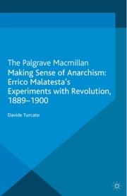 Making Sense of Anarchism - Errico Malatesta's Experiments with Revolution, 1889-1900 ebook by D. Turcato