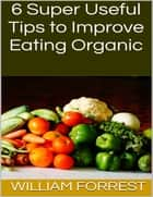 6 Super Useful Tips to Improve Eating Organic ebook by William Forrest