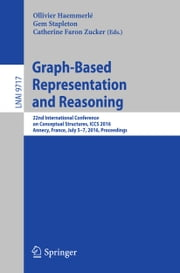 Graph-Based Representation and Reasoning - 22nd International Conference on Conceptual Structures, ICCS 2016, Annecy, France, July 5-7, 2016, Proceedings ebook by