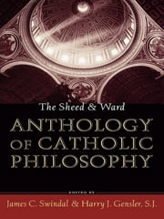 The Sheed and Ward Anthology of Catholic Philosophy ebook by James C. Swindal,Harry J. Gensler S.J.