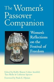 The Women's Passover Companion - Women's Reflections on the Festival of Freedom ebook by Rabbi Sharon Cohen Anisfeld,Tara Mohr,Catherine Spector