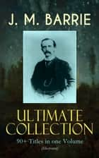 J. M. BARRIE Ultimate Collection: 90+ Titles in one Volume (Illustrated) - Complete Peter Pan Books, Novels, Plays, Essays, Short Stories & Memoirs; Including Thrums Trilogy, Ibsen's Ghost, A Kiss for Cinderella, Sentimental Tommy, The Little White Bird, Lady's Shoe… ebook by J. M. Barrie, G. W. Wilson, C. Allen Gilbert,...
