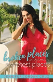 Broken Places Can Become the Sweetest Places ebook by Jennifer Jordan Cruz