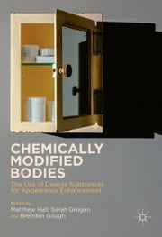 Chemically Modified Bodies - The Use of Diverse Substances for Appearance Enhancement ebook by Matthew Hall,Sarah Grogan,Brendan Gough