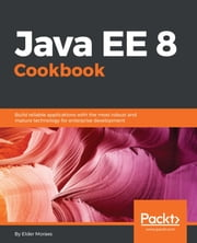 Java EE 8 Cookbook - Build reliable applications with the most robust and mature technology for enterprise development ebook by Elder Moraes