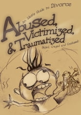 Abused, Victimized, & Traumatized - An Idiot's Guide to Divorce ebook by Dazed Crazed and Confused