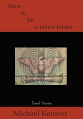 How to be a Better Birder - Travel Stories ebook by Michael Ketover