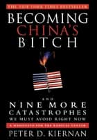 Becoming China's Bitch - And Nine More Catastrophes We Must Avoid Right Now ebook by Peter D. Kiernan