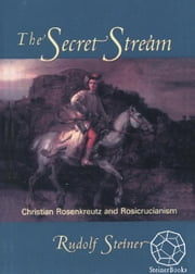 The Secret Stream: Christian Rosenkreutz & Rosicrucianism ebook by Rudolf Steiner, Christopher Bamford