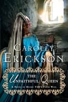 The Unfaithful Queen - A Novel of Henry VIII's Fifth Wife eBook by Carolly Erickson