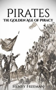 Pirates: The Golden Age of Piracy ebook by Henry Freeman