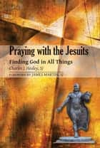 Praying with the Jesuits: Finding God in All Things ebook by Charles J. Healey, SJ; foreword by James Martin, SJ