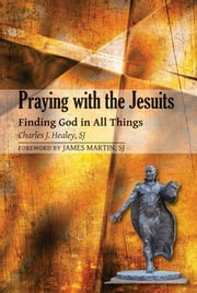 Praying with the Jesuits: Finding God in All Things ebook by Charles J. Healey,SJ; foreword by James Martin,SJ