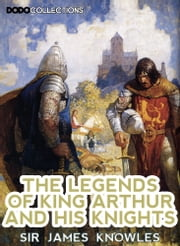 The Legends Of King Arthur And His Knights ebook by Sir James Knowles