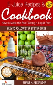E-Juice Recipes & Cookbook: How to Make the Best Tasting e-Liquid Ever! ebook by Shane Alexander