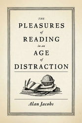 The Pleasures of Reading in an Age of Distraction ebook by Alan Jacobs