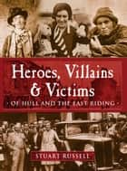 Heroes, Villains & Victims ­ Of Hull and the East Riding ebook by Stuart Russell