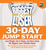 The Biggest Loser 30-Day Jump Start: Lose Weight Get in Shape and Start Living the Biggest Loser Lifestyle Today! - Lose Weight, Get in Shape, and Start Living The Biggest Loser Lifestyle Today! ebook by Cheryl Forberg,Melissa Roberson,Lisa Wheeler,The Biggest Loser Experts and Cast