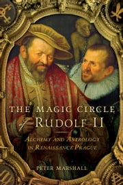 The Magic Circle of Rudolf II - Alchemy and Astrology in Renaissance Prague ebook by Peter Marshall