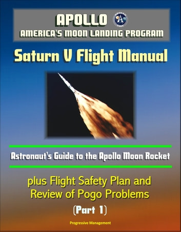 Apollo and America's Moon Landing Program: Saturn V Flight Manual, Astronaut's Guide to the Apollo Moon Rocket, plus Flight Safety Plan and Review of Pogo Problems (Part 1) eBook by Progressive Management