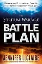 The Spiritual Warfare Battle Plan - Unmasking 15 Harassing Demons That Want to Destroy Your Life ebook by Jennifer LeClaire