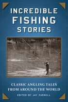 Incredible Fishing Stories - Classic Angling Tales from Around the World ebook by Jay Cassell