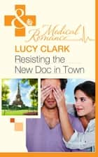 Resisting The New Doc In Town (Mills & Boon Medical) ebook by Lucy Clark