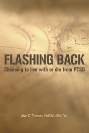 Flashing Back - Choosing to live with or die from PTSD ebook by Alan C. Thomas, HMCM,USN, Ret.